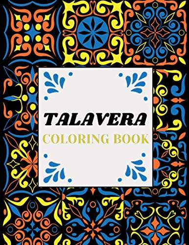 Talavera Coloring Book: An Adult Coloring Book for Relaxation, Meditation and Stress Relief, Color Your Best Talavera Pottery And Talavera Tile