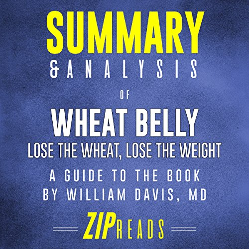 Summary & Analysis of Wheat Belly: Lose the Wheat, Lose the Weight | A Guide to the Book by William Davis MD                   By:                                                                                                                                 ZIP Reads                               Narrated by:                                                                                                                                 Satauna Howery                      Length: 42 mins     Not rated yet     Overall 0.0