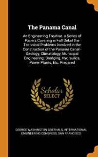 The Panama Canal: An Engineering Treatise. a Series of Papers Covering in Full Detail the Technical Problems Involved in t...