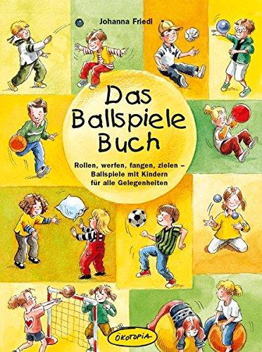 Das Ballspiele-Buch: Rollen, werfen, fangen, zielen - Ballspiele mit Kindern für alle Gelegenheiten