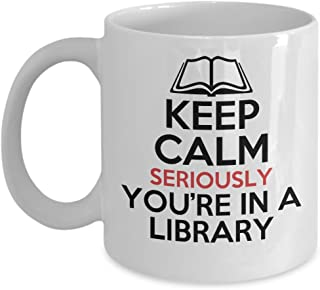 Funny Librarian Mug - Keep Calm, Seriously You're In A Library Coffee & Teacup - 11oz Ceramic Cup - Great Unique Gift Idea For Book Worms, Novel Reading Fathers, Mothers, Siblings, Friends, Him or Her