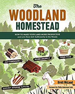 The Woodland Homestead: How to Make Your Land More Productive and Live More Self-Sufficiently in the Woods by [Brett McLeod, Philip Ackerman-Leist]