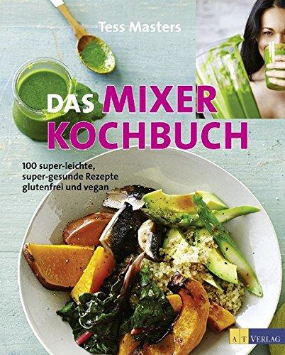 Das Mixer-Kochbuch: 100 super-leichte, super-gesunde Rezepte – glutenfrei und vegan