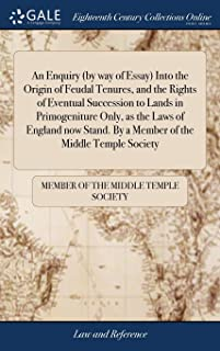An Enquiry (by Way of Essay) Into the Origin of Feudal Tenures, and the Rights of Eventual Succession to Lands in Primogen...