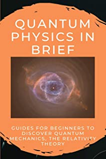 Quantum Physics In Brief: Guides For Beginners To Discover Quantum Mechanics, The Relativity Theory: Quantum Physics For B...