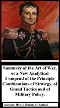 Summary of the Art of War: or a New Analytical Compend of the Principle Combinations of Strategy, of Grand Tactics and of Military Policy