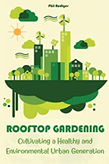 Rooftop Gardening: Cultivating a Healthy and Environmental Urban Generation