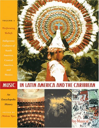 Music in Latin America and the Caribbean: An Encyclopedic History: Volume 1: Performing Beliefs: Indigenous Peoples of S