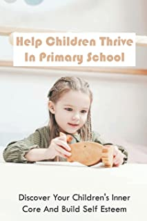 Help Children Thrive In Primary School: Discover Your Children's Inner Core And Build Self Esteem: Tips