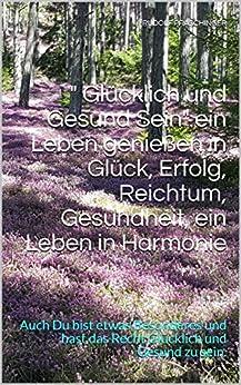 """"""" Glücklich und Gesund Sein""""  ein Leben genießen in Glück, Erfolg, Reichtum, Gesundheit, ein Leben in Harmonie: Auch Du bist etwas Besonderes und hast das Recht Glücklich und Gesund zu sein. von [Rudolf Praschinger]"""