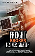 Freight Broker Business Startup: The Ultimate Beginners Guide on How to Start and Scale Your Own Successful Freight Broker...