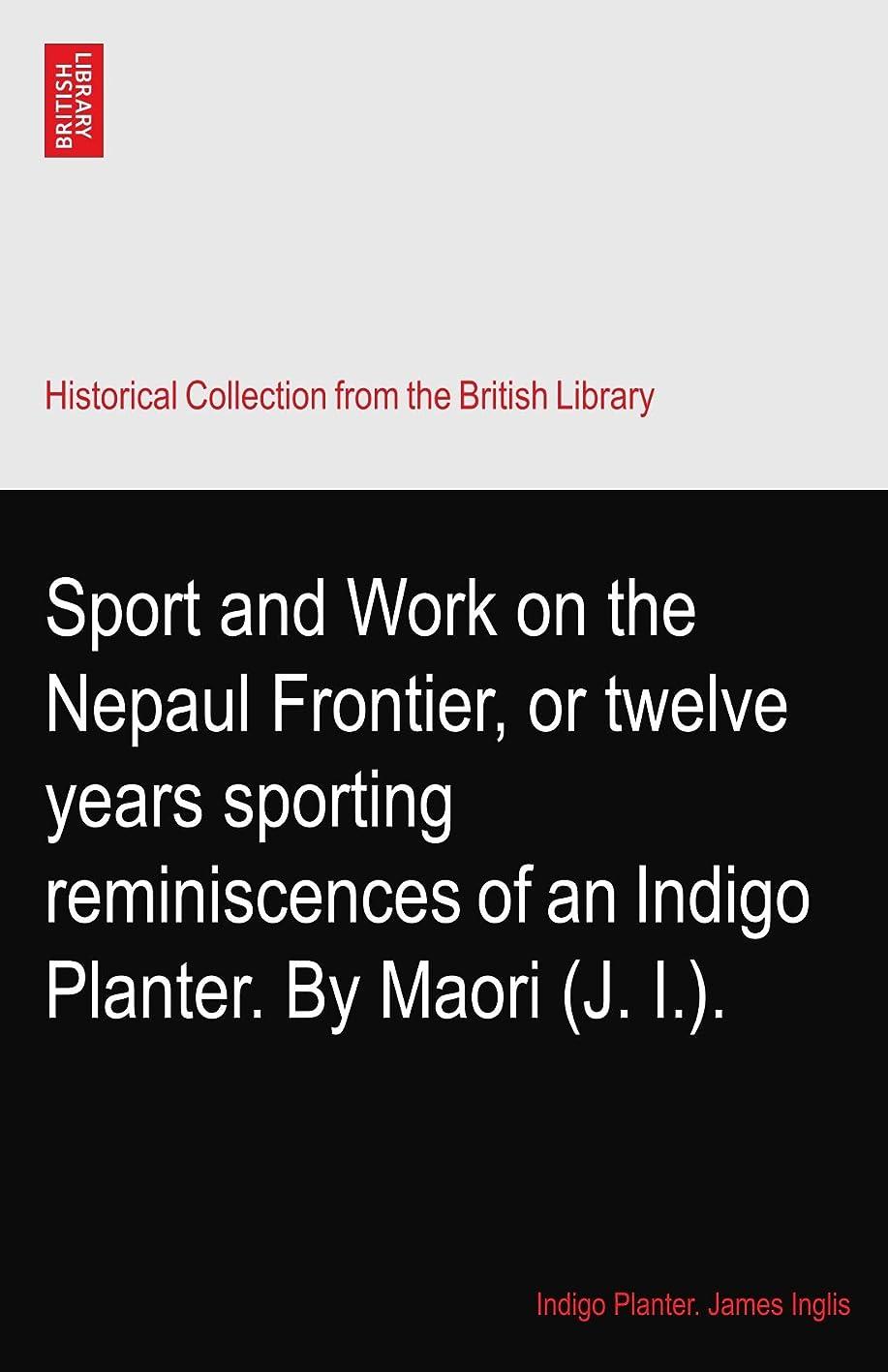 効率的に管理します先見の明Sport and Work on the Nepaul Frontier, or twelve years sporting reminiscences of an Indigo Planter. By Maori (J. I.).