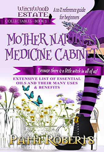 MOTHER NATURE'S MEDICINE CABINET: Essential oils - A to Z reference guide for beginners (Witchwood Estate Collectables Book 3) by [Patti Roberts, Paradox Book Cover Formatting]