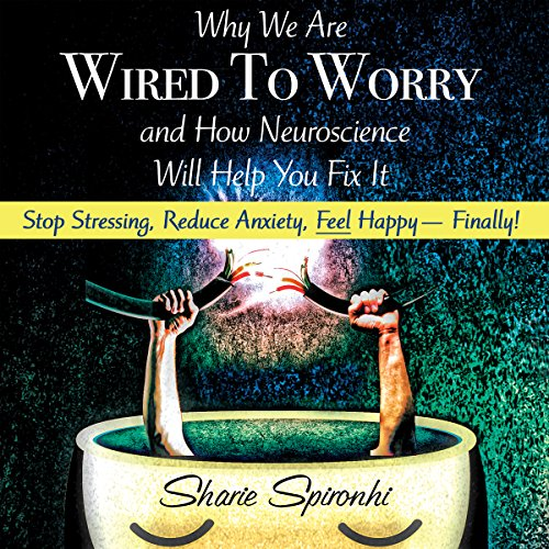 Why We Are Wired to Worry and How Neuroscience Will Help You Fix It cover art