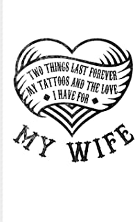 Two Things Last Forever My Tattoos And The Love I Have For My Wife: Cool Tattoo Quotes Journal For Paint On Body Art, Eye Tattooing In Colors, Tattooed Hearts & Ink Fans - 6x9 - 100 Blank Lined Pages