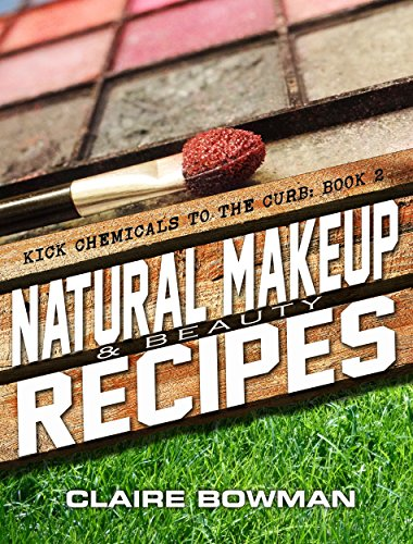 Natural Makeup & Beauty Recipes: (Non-Toxic, Chemical-Free, Homemade Beauty Recipes, Green Clean, Home Remedies, DIY Household Hacks) (Kick Chemicals to the Curb Book 2)