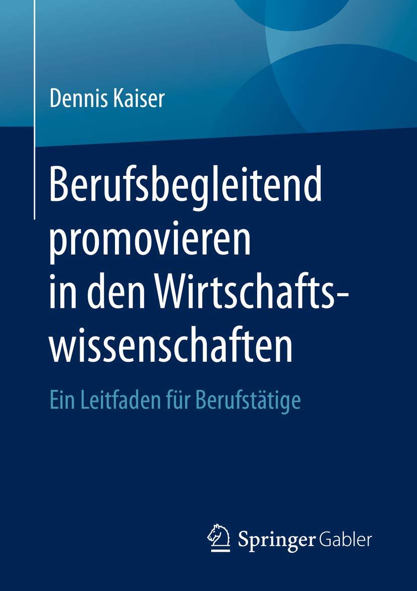 Berufsbegleitend promovieren in den Wirtschaftswissenschaften: Ein Leitfaden für Berufstätige (German Edition)
