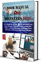 ZOOM MANUAL FOR BEGINNERS 2020: A Complete Guide For Beginners On How To Get Started With Zoom For Video Conferencing, Webinar, virtual meeting, Live Stream, With Cool Tips And Tricks