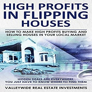 High Profits in Flipping Houses     How to Make High Profits Buying and Selling Houses in Your Local Market: Hidden Deals Are Everywhere, You Just Need to Know Where to Find Them              By:                                                                                                                                 ValleyWide Real Estate Investments                               Narrated by:                                                                                                                                 Gary Westphalen                      Length: 1 hr and 3 mins     2 ratings     Overall 5.0