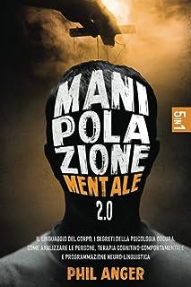 Manipolazione Mentale 2.0: 5 Libri in 1: Il Linguaggio del Corpo, I Segreti della Psicologia Oscura, Come Analizzare le Pe...