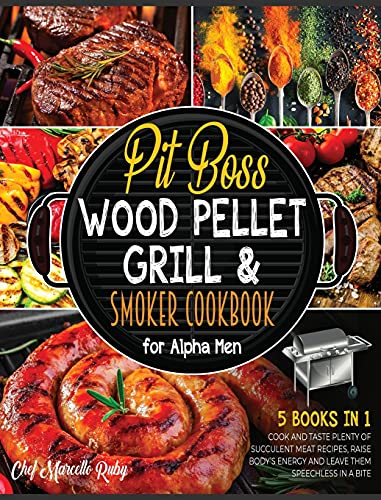 Pit Boss Wood Pellet Grill & Smoker Cookbook for Alpha Men [5 Books in 1]: : Cook and Taste Plenty of Succulent Meat Recipes, Raise Body's Energy and Leave Them Speechless in a Bite