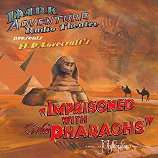 Imprisoned with the Pharaohs (Dramatized)                   By:                                                                                                                                 H.P. Lovecraft                               Narrated by:                                                                                                                                 H.P. Lovecraft Historical Society                      Length: 1 hr and 16 mins     2 ratings     Overall 5.0