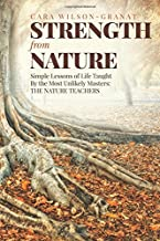 Strength from Nature: Simple Lessons of Life Taught By the Most Unlikely Masters: THE NATURE TEACHERS