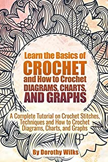 Learn the Basics of Crochet and How to Crochet Diagrams, Charts, and Graphs: A Complete Tutorial on Crochet Stitches, Tech...