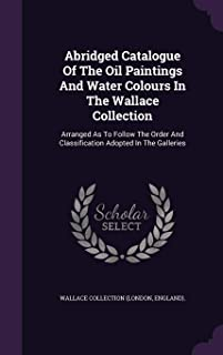 Abridged Catalogue of the Oil Paintings and Water Colours in the Wallace Collection: Arranged as to Follow the Order and Classification Adopted in the Galleries