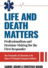 LIFE AND DEATH MATTERS: Professionalism and Decision-Making for the First Responder: How Paramedics Act Decisively in the ...