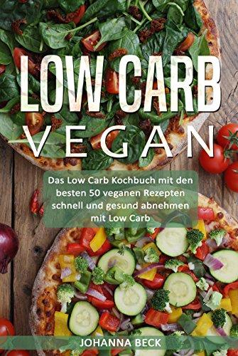 Low Carb Vegan: Das Low Carb Kochbuch mit den besten 50 veganen Rezepten – schnell und gesund abnehmen mit Low Carb (leckere Rezepte Frühstück, Snacks, Desserts, Dips, Low Carb Brot & Pizza backen…)