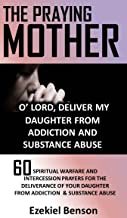 The Praying Mother: O' Lord, Deliver My Daughter From Addiction & Substance Abuse: 60 Spiritual Warfare And Intercession Prayers For The Deliverance Of Your Daughter From Addiction & Substance Abuse