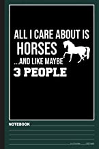 All I Care About Is Horses And Like Maybe 3 People Notebook: Horse notebook college ruled (120pages 6x9in) Horses notebook...