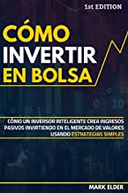 Cómo invertir en Bolsa: Cómo un inversor inteligente crea ingresos pasivos invirtiendo en el mercado de valores usando estrategias simples