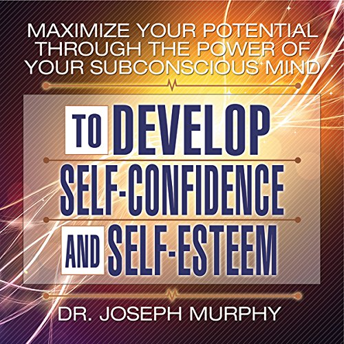 Maximize Your Potential Through the Power of Your Subconscious Mind to Develop Self-Confidence and Self-Esteem cover art