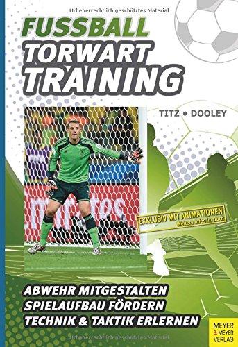 Fußball - Torwarttraining: Abwehr mitgestalten. Spielaufbau fördern. Technik & Taktik erleben