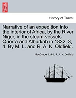 Narrative of an Expedition Into the Interior of Africa, by the River Niger, in the Steam-Vessels Quorra and Alburkah in 1832, 3, 4. by M. L. and R. A. K. Oldfield.