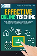 EFFECTIVE ONLINE TEACHING: A Practical and Effective Guide to Online Teaching and 2020 Digital Classroom: Quality of Lesso...