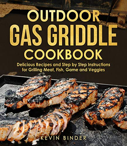 Outdoor Gas Griddle Cookbook: Delicious Recipes and Step by Step Instructions for Grilling Meat, Fish, Game and Veggies