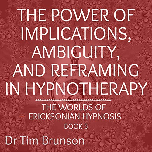The Power of Implications, Ambiguity, and Reframing in Hypnotherapy Audiobook By Dr. Tim Brunson cover art