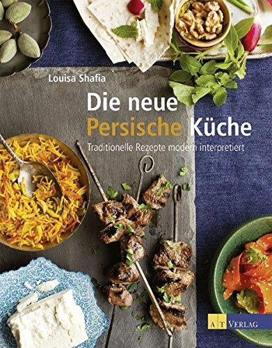Die neue Persische Küche: Traditionelle Rezepte modern interpretiert