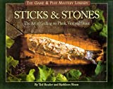 Sticks & Stones: The Art of Grilling on Plank, Vine and Stone (The Game & Fish Mastery Library)