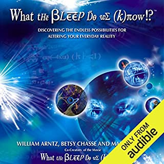 What the Bleep Do We Know      Discovering the Endless Possibilities for Altering Your Everyday Reality              Written by:                                                                                                                                 William Arntz,                                                                                        Betsy Chase,                                                                                        Mark Vicente                               Narrated by:                                                                                                                                 Suzanne Toren                      Length: 11 hrs and 25 mins     Not rated yet     Overall 0.0