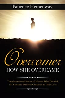 Overcomer How She Overcame: Transformational Stories of Women Who Decided to Overcome Different Obstacles in Their Lives