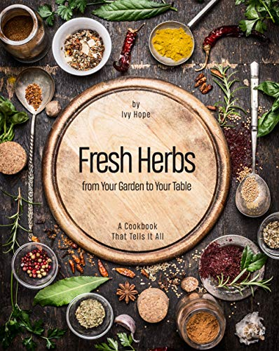 Fresh Herbs from Your Garden to Your Table: A Cookbook That Tells It All by [Ivy Hope]
