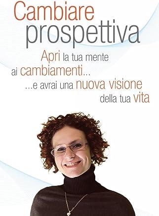 Cambiare Prospettiva: Apri la tua mente ai cambiamenti e avrai una nuova visione della tua vita