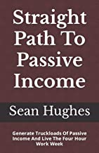 Straight Path To Passive Income: Generate Truckloads Of Passive Income And Live The Four Hour Work Week