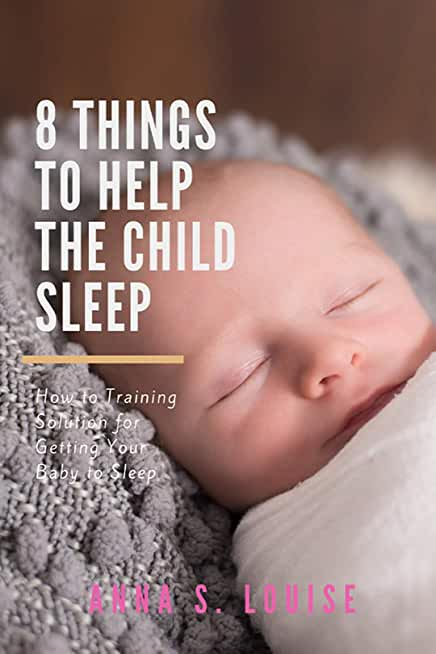 8 Things To Help The Child Sleep: How to Training Solution for Getting Your Baby to Sleep All Night (Way to a Happy and Healthy Baby Book 1) (English Edition)