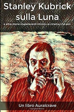 Stanley Kubrick sulla Luna: Storie stupefacenti intorno al cinema che ami