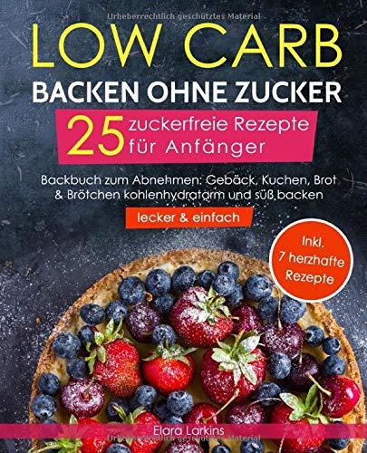 Low Carb backen ohne Zucker - 25 zuckerfreie Rezepte für Anfänger (lecker & einfach): Backbuch zum Abnehmen: Gebäck, Kuchen, Brot & Brötchen kohlenhydratarm und süß backen | Bonus: 7 herzhafte Rezepte